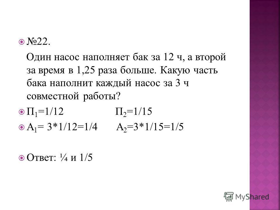 22. Один насос наполняет бак за 12 ч, а второй за время в 1,25 раза больше. Какую часть бака наполнит каждый насос за 3 ч совместной работы? П 1 =1/12 П 2 =1/15 А 1 = 3*1/12=1/4 А 2 =3*1/15=1/5 Ответ: ¼ и 1/5
