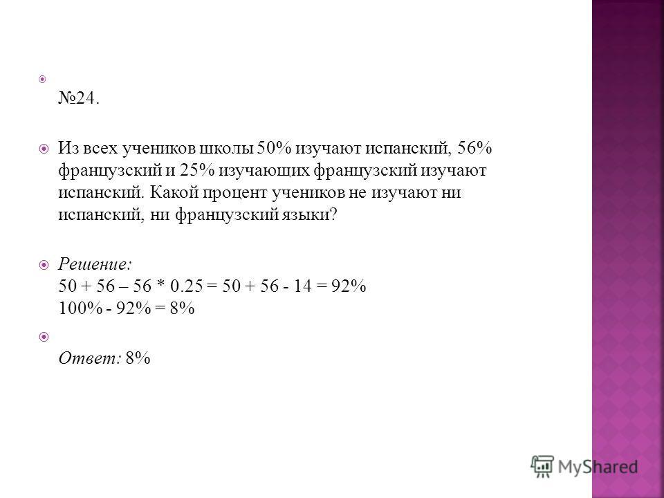 24. Из всех учеников школы 50% изучают испанский, 56% французский и 25% изучающих французский изучают испанский. Какой процент учеников не изучают ни испанский, ни французский языки? Решение: 50 + 56 – 56 * 0.25 = 50 + 56 - 14 = 92% 100% - 92% = 8% О