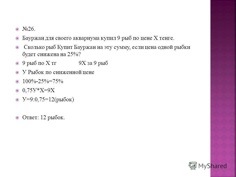 26. Бауржан для своего аквариума купил 9 рыб по цене Х тенге. Сколько рыб Купит Бауржан на эту сумму, если цена одной рыбки будет снижена на 25%? 9 рыб по Х тг 9Х за 9 рыб У Рыбок по сниженной цене 100%-25%=75% 0,75У*Х=9Х У=9:0,75=12(рыбок) Ответ: 12