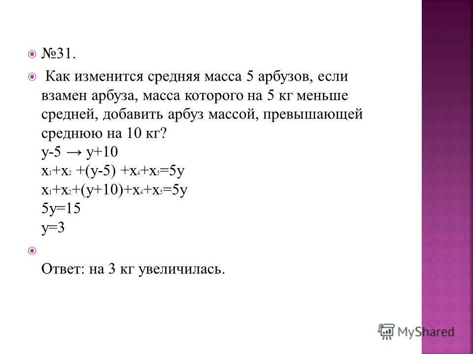 31. Как изменится средняя масса 5 арбузов, если взамен арбуза, масса которого на 5 кг меньше средней, добавить арбуз массой, превышающей среднюю на 10 кг? y-5 y+10 х 1 +х 2 +(у-5) +х 4 +х 5 =5у х 1 +х 2 +(у+10)+х 4 +х 5 =5у 5у=15 у=3 Ответ: на 3 кг у