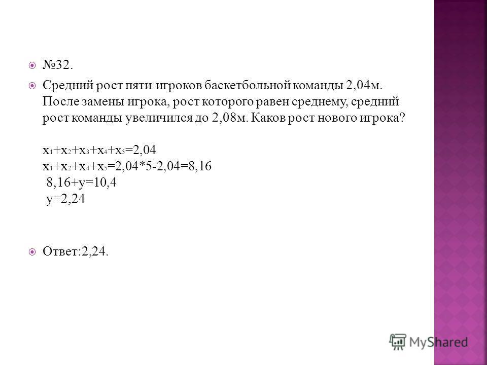 32. Средний рост пяти игроков баскетбольной команды 2,04м. После замены игрока, рост которого равен среднему, средний рост команды увеличился до 2,08м. Каков рост нового игрока? х 1 +х 2 +х 3 +х 4 +х 5 =2,04 х 1 +х 2 +х 4 +х 5 =2,04*5-2,04=8,16 8,16+