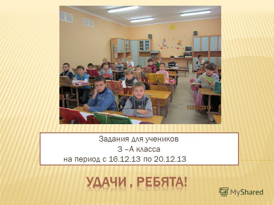 Задания для учеников 3 –А класса на период с 16.12.13 по 20.12.13