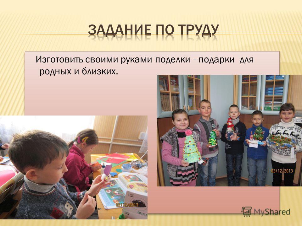 Изготовить своими руками поделки –подарки для родных и близких.