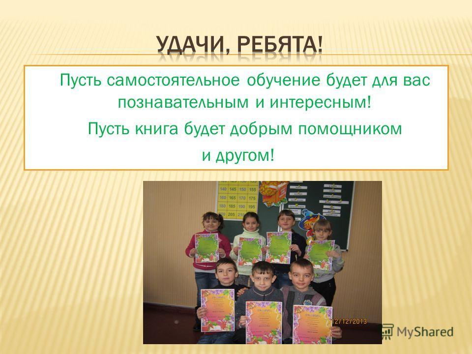 Пусть самостоятельное обучение будет для вас познавательным и интересным! Пусть книга будет добрым помощником и другом!