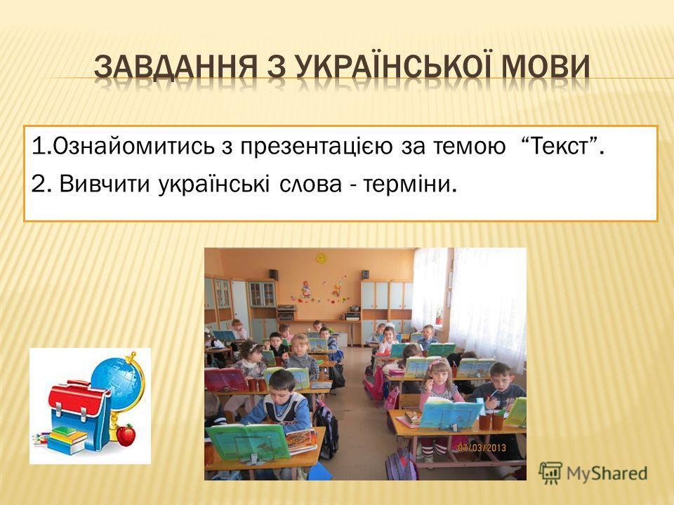 1.Ознайомитись з презентацією за темою Текст. 2. Вивчити українські слова - терміни.