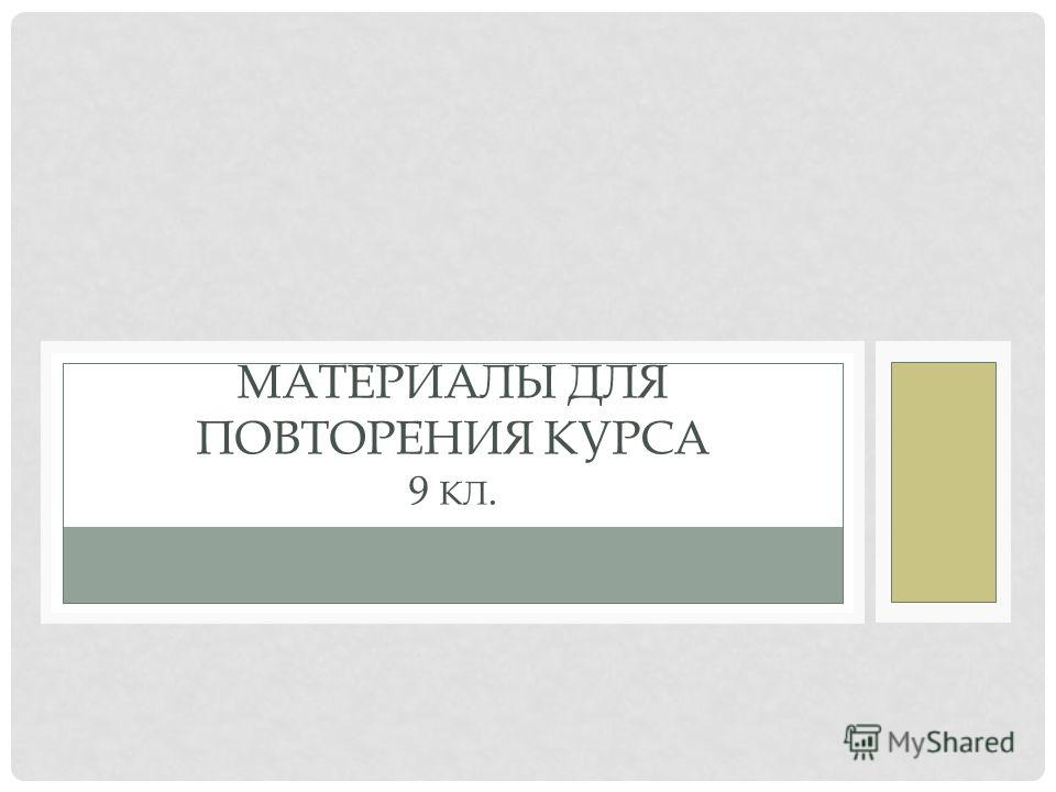 МАТЕРИАЛЫ ДЛЯ ПОВТОРЕНИЯ КУРСА 9 КЛ.