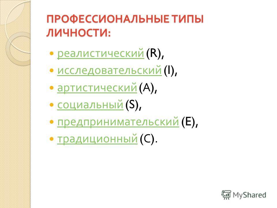 ПРОФЕССИОНАЛЬНЫЕ ТИПЫ ЛИЧНОСТИ : реалистический (R), реалистический исследовательский (I), исследовательский артистический ( А ), артистический социальный (S), социальный предпринимательский (E), предпринимательский традиционный ( С ). традиционный