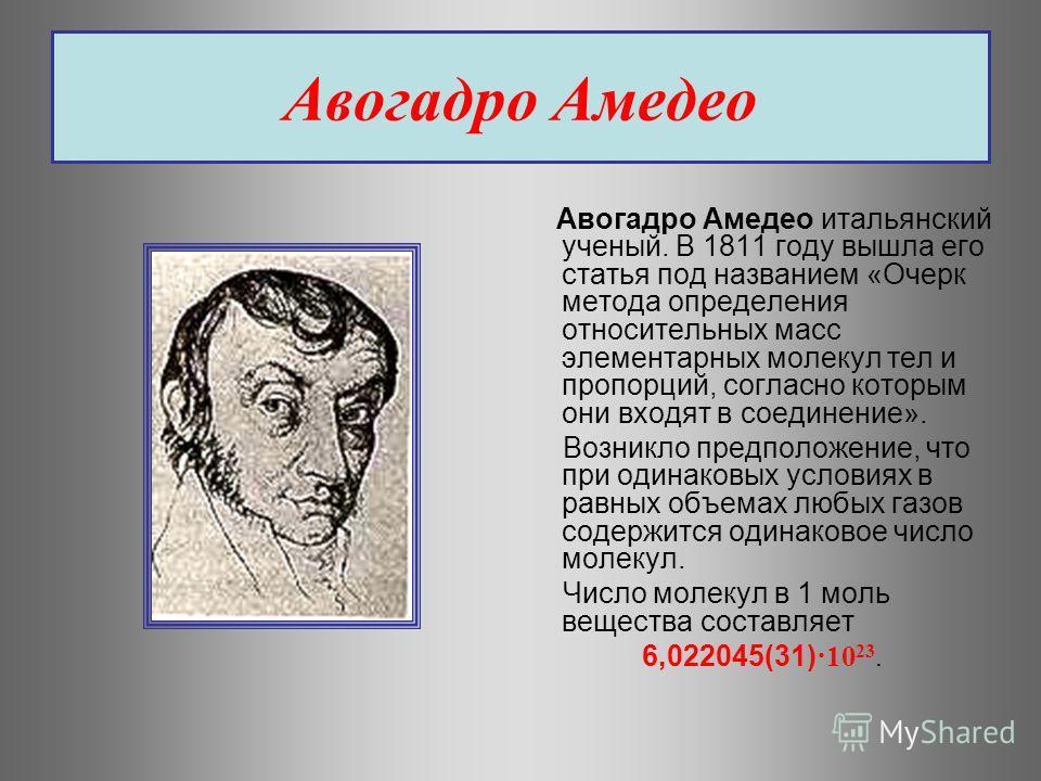 Авогадро Амедео Авогадро Амедео итальянский ученый. В 1811 году вышла его статья под названием «Очерк метода определения относительных масс элементарных молекул тел и пропорций, согласно которым они входят в соединение». Возникло предположение, что п
