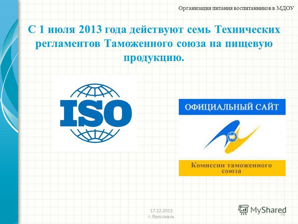 С 1 июля 2013 года действуют семь Технических регламентов Таможенного союза на пищевую продукцию. 32 Организация питания воспитанников в МДОУ 17.12.2013 г. Ярославль