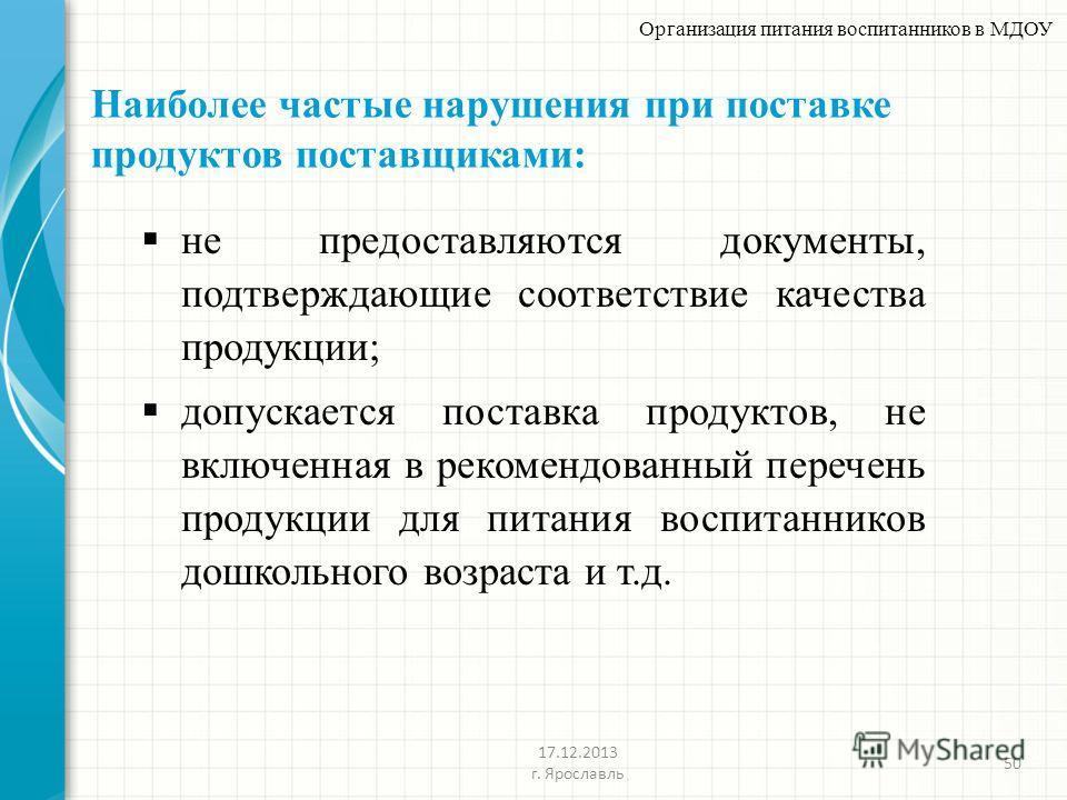 Наиболее частые нарушения при поставке продуктов поставщиками: 50 Организация питания воспитанников в МДОУ 17.12.2013 г. Ярославль не предоставляются документы, подтверждающие соответствие качества продукции; допускается поставка продуктов, не включе