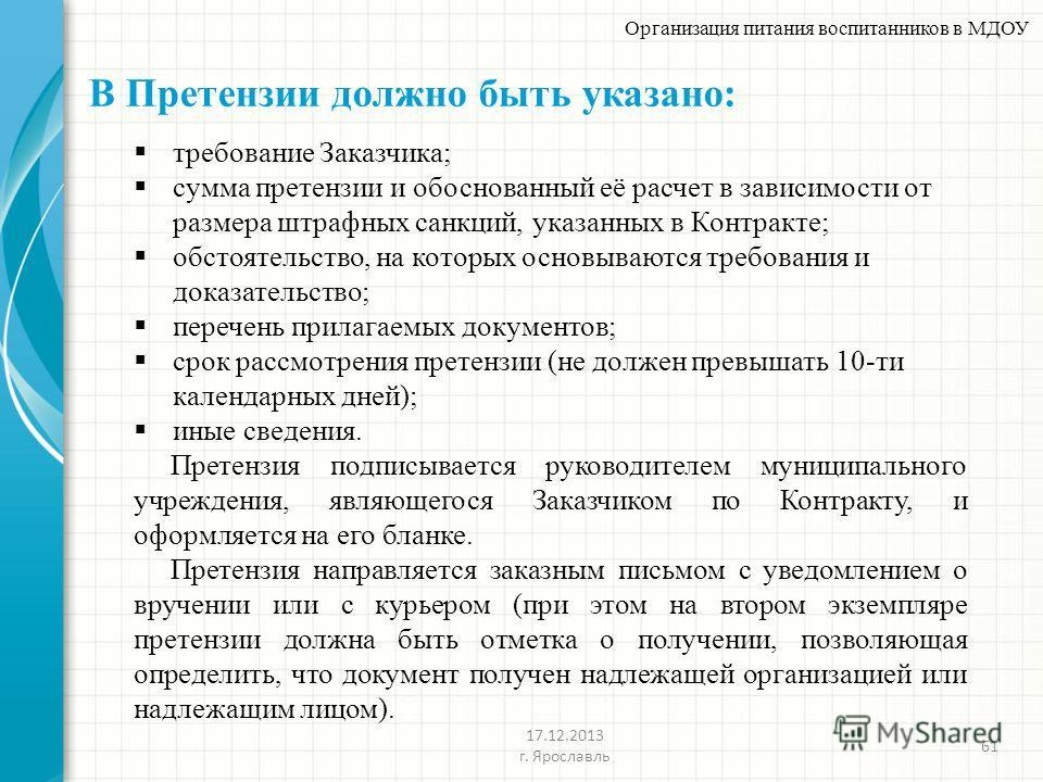 В Претензии должно быть указано: 61 Организация питания воспитанников в МДОУ 17.12.2013 г. Ярославль требование Заказчика; сумма претензии и обоснованный её расчет в зависимости от размера штрафных санкций, указанных в Контракте; обстоятельство, на к