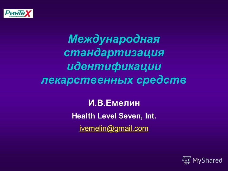 Международная стандартизация идентификации лекарственных средств И.В.Емелин Health Level Seven, Int. ivemelin@gmail.com