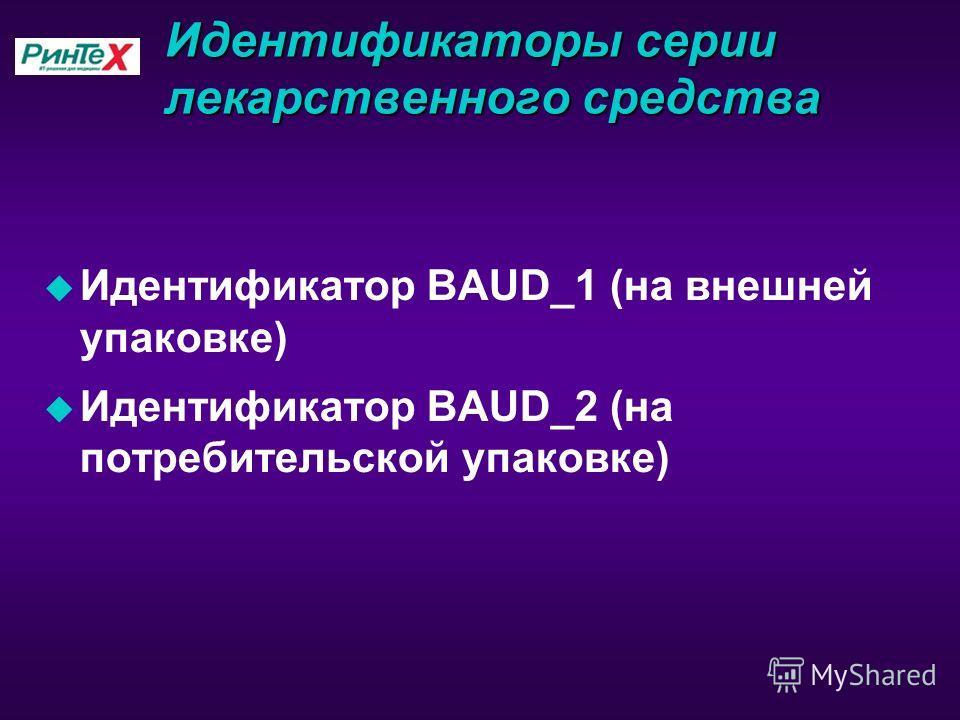 Идентификаторы серии лекарственного средства u Идентификатор BAUD_1 (на внешней упаковке) u Идентификатор BAUD_2 (на потребительской упаковке)