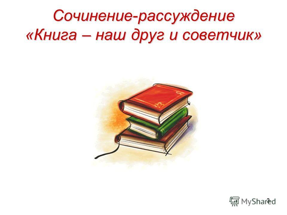 3 Сочинение-рассуждение «Книга – наш друг и советчик»