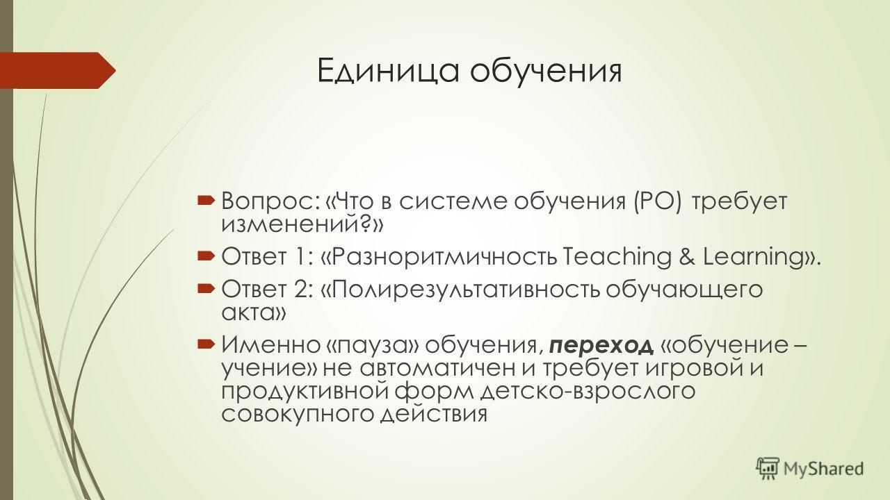 Единица обучения Вопрос: «Что в системе обучения (РО) требует изменений?» Ответ 1: «Разноритмичность Teaching & Learning». Ответ 2: «Полирезультативность обучающего акта» Именно «пауза» обучения, переход «обучение – учение» не автоматичен и требует и
