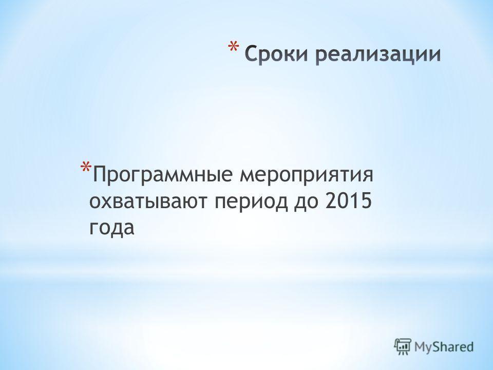 * Программные мероприятия охватывают период до 2015 года
