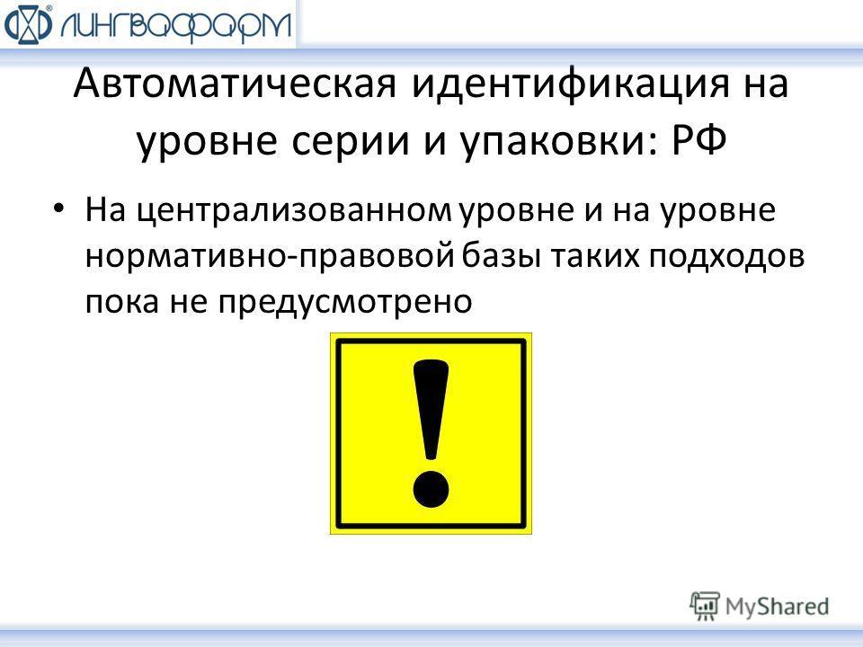 Автоматическая идентификация на уровне серии и упаковки: РФ На централизованном уровне и на уровне нормативно-правовой базы таких подходов пока не предусмотрено