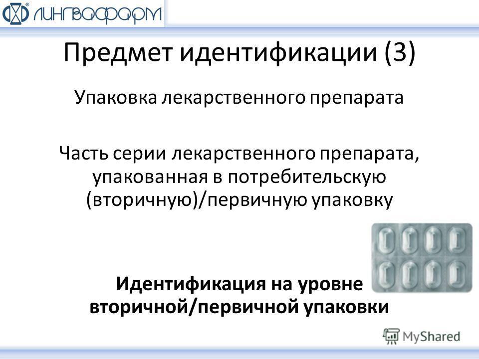 Предмет идентификации (3) Упаковка лекарственного препарата Часть серии лекарственного препарата, упакованная в потребительскую (вторичную)/первичную упаковку Идентификация на уровне вторичной/первичной упаковки