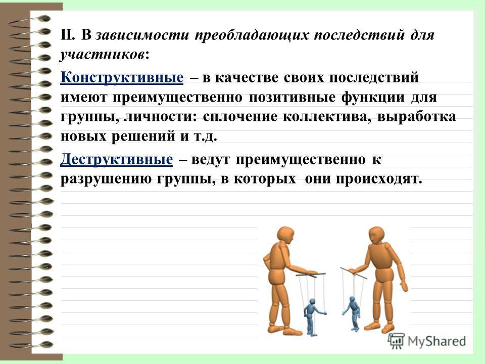 II. В зависимости преобладающих последствий для участников: Конструктивные – в качестве своих последствий имеют преимущественно позитивные функции для группы, личности: сплочение коллектива, выработка новых решений и т.д. Деструктивные – ведут преиму