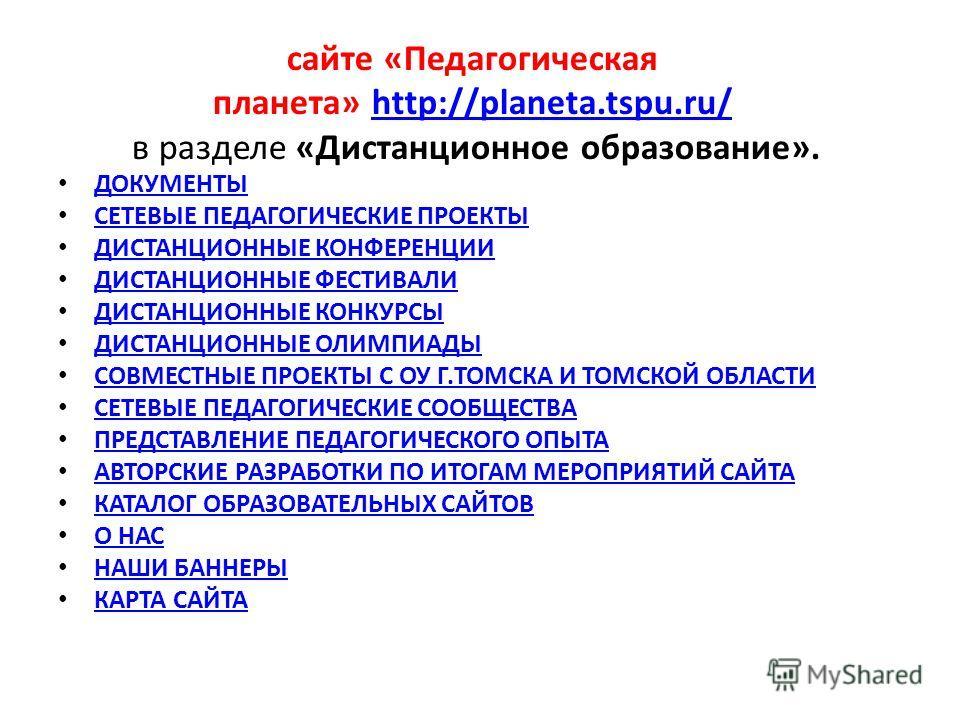 сайте «Педагогическая планета» http://planeta.tspu.ru/ в разделе «Дистанционное образование».http://planeta.tspu.ru/ ДОКУМЕНТЫ СЕТЕВЫЕ ПЕДАГОГИЧЕСКИЕ ПРОЕКТЫ ДИСТАНЦИОННЫЕ КОНФЕРЕНЦИИ ДИСТАНЦИОННЫЕ ФЕСТИВАЛИ ДИСТАНЦИОННЫЕ КОНКУРСЫ ДИСТАНЦИОННЫЕ ОЛИМП