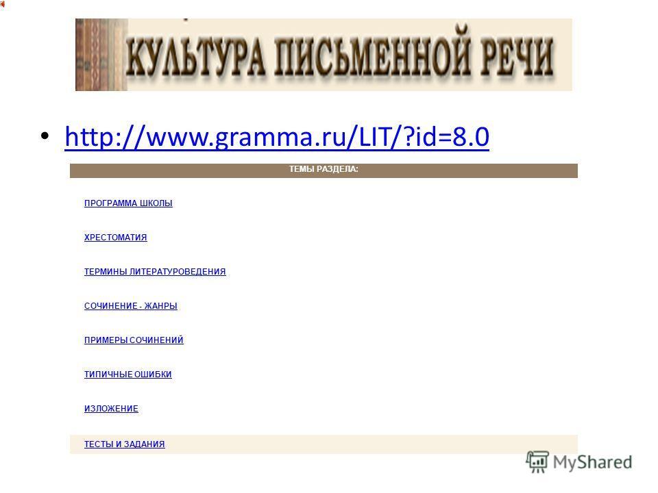 http://www.gramma.ru/LIT/?id=8.0 ТЕМЫ РАЗДЕЛА: ПРОГРАММА ШКОЛЫ ХРЕСТОМАТИЯ ТЕРМИНЫ ЛИТЕРАТУРОВЕДЕНИЯ СОЧИНЕНИЕ - ЖАНРЫ ПРИМЕРЫ СОЧИНЕНИЙ ТИПИЧНЫЕ ОШИБКИ ИЗЛОЖЕНИЕ ТЕСТЫ И ЗАДАНИЯ