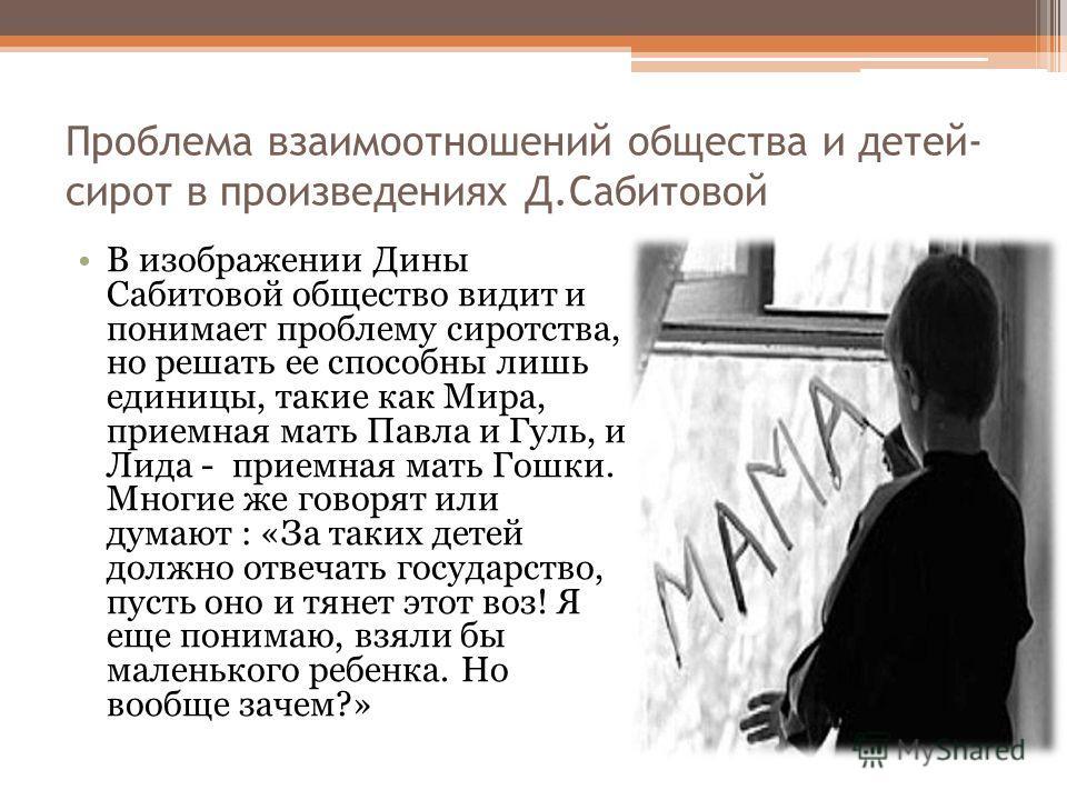 Проблема взаимоотношений общества и детей- сирот в произведениях Д.Сабитовой В изображении Дины Сабитовой общество видит и понимает проблему сиротства, но решать ее способны лишь единицы, такие как Мира, приемная мать Павла и Гуль, и Лида - приемная