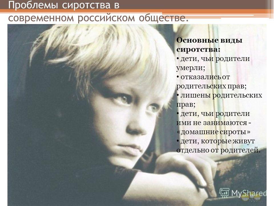 Проблемы сиротства в современном российском обществе. Основные виды сиротства: дети, чьи родители умерли; отказались от родительских прав; лишены родительских прав; дети, чьи родители ими не занимаются - «домашние сироты» дети, которые живут отдельно