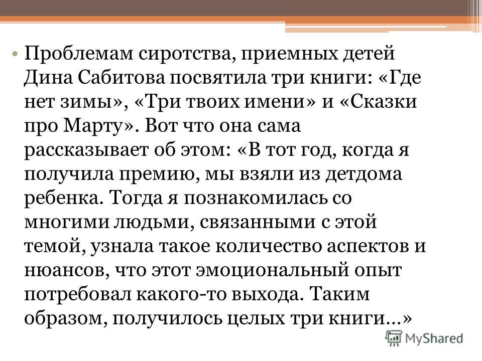 Проблемам сиротства, приемных детей Дина Сабитова посвятила три книги: «Где нет зимы», «Три твоих имени» и «Сказки про Марту». Вот что она сама рассказывает об этом: «В тот год, когда я получила премию, мы взяли из детдома ребенка. Тогда я познакомил