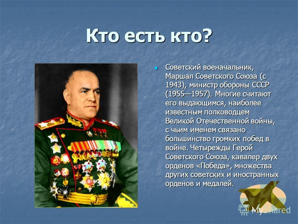 Кто есть кто? Советский военачальник, Маршал Советского Союза (с 1943), министр обороны СССР (19551957). Многие считают его выдающимся, наиболее известным полководцем Великой Отечественной войны, с чьим именем связано большинство громких побед в войн