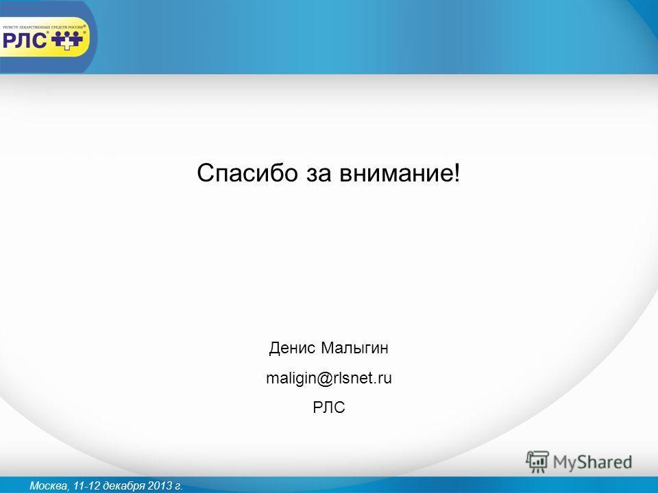 Москва, 11-12 декабря 2013 г. Спасибо за внимание! Денис Малыгин maligin@rlsnet.ru РЛС