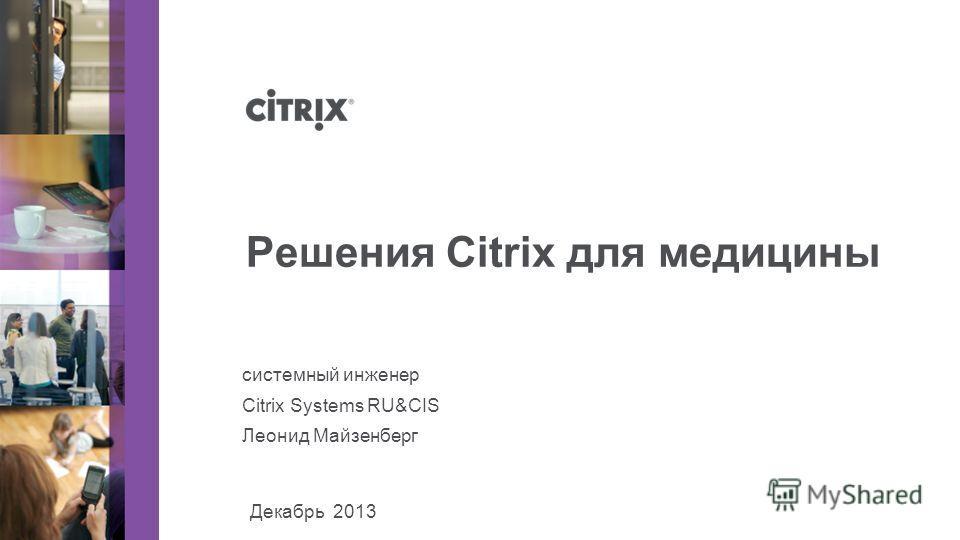 Декабрь 2013 системный инженер Citrix Systems RU&CIS Леонид Майзенберг Решения Citrix для медицины