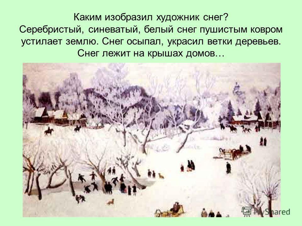 Каким изобразил художник снег? Серебристый, синеватый, белый снег пушистым ковром устилает землю. Снег осыпал, украсил ветки деревьев. Снег лежит на крышах домов…