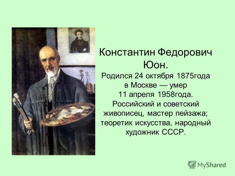 Константин Федорович Юон. Родился 24 октября 1875года в Москве умер 11 апреля 1958года. Российский и советский живописец, мастер пейзажа; теоретик искусства, народный художник СССР.