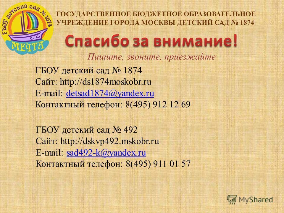 ГОСУДАРСТВЕННОЕ БЮДЖЕТНОЕ ОБРАЗОВАТЕЛЬНОЕ УЧРЕЖДЕНИЕ ГОРОДА МОСКВЫ ДЕТСКИЙ САД 1874 ГБОУ детский сад 1874 Сайт: http://ds1874moskobr.ru E-mail: detsad1874@yandex.rudetsad1874@yandex.ru Контактный телефон: 8(495) 912 12 69 ГБОУ детский сад 492 Сайт: h