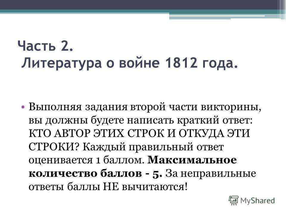 Часть 2. Литература о войне 1812 года. Выполняя задания второй части викторины, вы должны будете написать краткий ответ: КТО АВТОР ЭТИХ СТРОК И ОТКУДА ЭТИ СТРОКИ? Каждый правильный ответ оценивается 1 баллом. Максимальное количество баллов - 5. За не