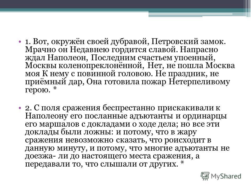 1. Вот, окружён своей дубравой, Петровский замок. Мрачно он Недавнею гордится славой. Напрасно ждал Наполеон, Последним счастьем упоенный, Москвы коленопреклонённой, Нет, не пошла Москва моя К нему с повинной головою. Не праздник, не приёмный дар, Он