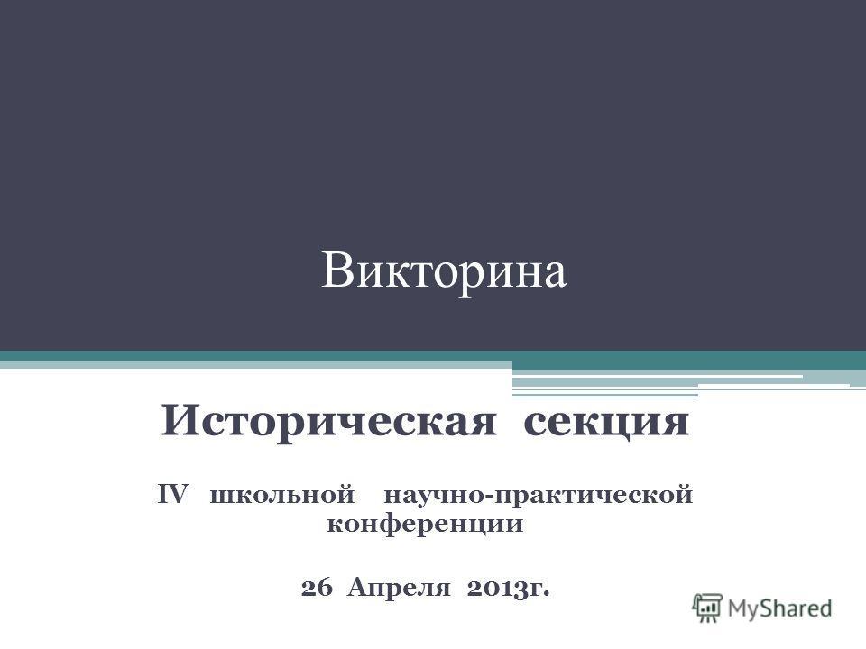 Викторина Историческая секция IV школьной научно-практической конференции 26 Апреля 2013г.