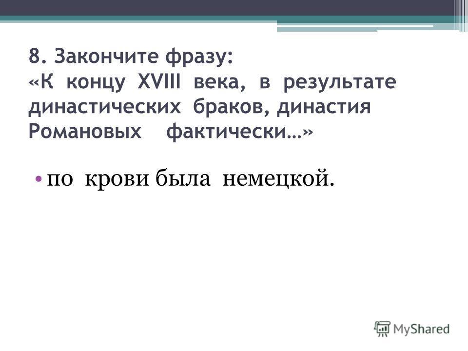 8. Закончите фразу: «К концу XVIII века, в результате династических браков, династия Романовых фактически…» по крови была немецкой.