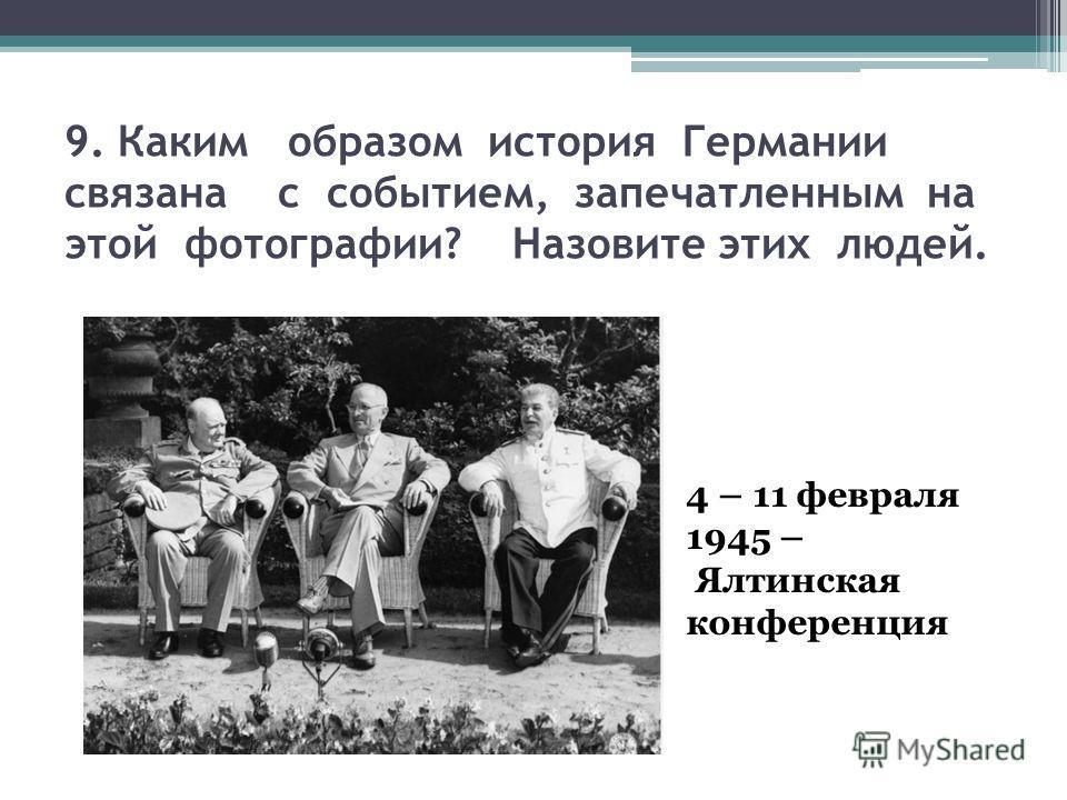 9. Каким образом история Германии связана с событием, запечатленным на этой фотографии? Назовите этих людей. 4 – 11 февраля 1945 – Ялтинская конференция