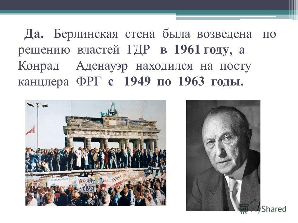 Да. Берлинская стена была возведена по решению властей ГДР в 1961 году, а Конрад Аденауэр находился на посту канцлера ФРГ с 1949 по 1963 годы.