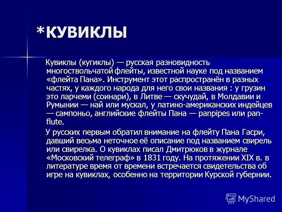 *КУВИКЛЫ Кувиклы (кугиклы) русская разновидность многоствольчатой флейты, известной науке под названием «флейта Пана». Инструмент этот распространён в разных частях, у каждого народа для него свои названия : у грузин это ларчеми (соинари), в Литве ск