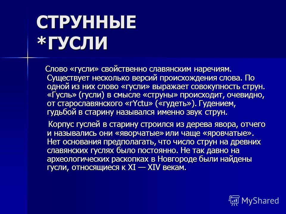 СТРУННЫЕ *ГУСЛИ Слово «гусли» свойственно славянским наречиям. Существует несколько версий происхождения слова. По одной из них слово «гусли» выражает совокупность струн. «Гусль» (гусли) в смысле «струны» происходит, очевидно, от старославянского «гY