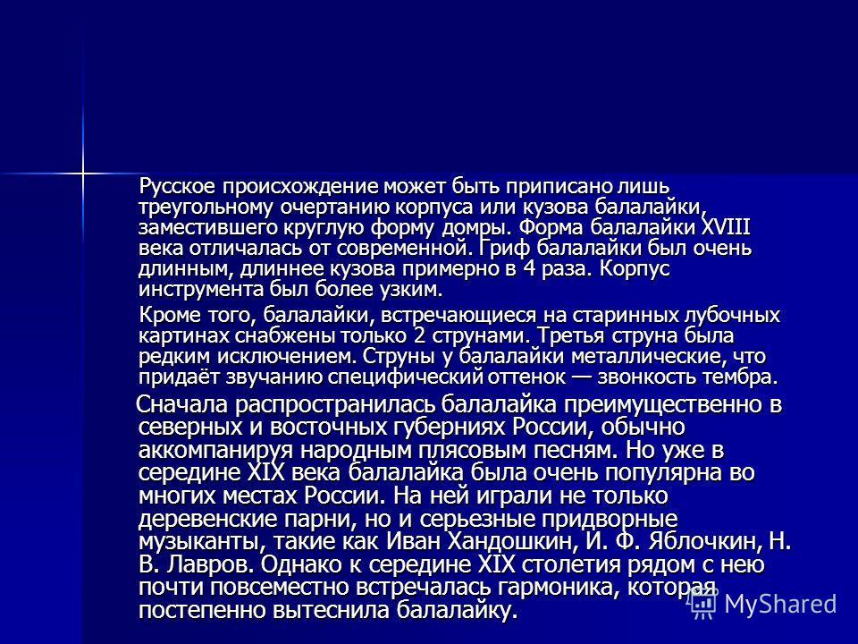 Русское происхождение может быть приписано лишь треугольному очертанию корпуса или кузова балалайки, заместившего круглую форму домры. Форма балалайки XVIII века отличалась от современной. Гриф балалайки был очень длинным, длиннее кузова примерно в 4