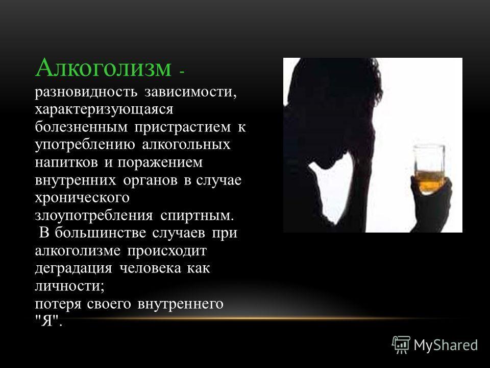 Алкоголизм - разновидность зависимости, характеризующаяся болезненным пристрастием к употреблению алкогольных напитков и поражением внутренних органов в случае хронического злоупотребления спиртным. В большинстве случаев при алкоголизме происходит де