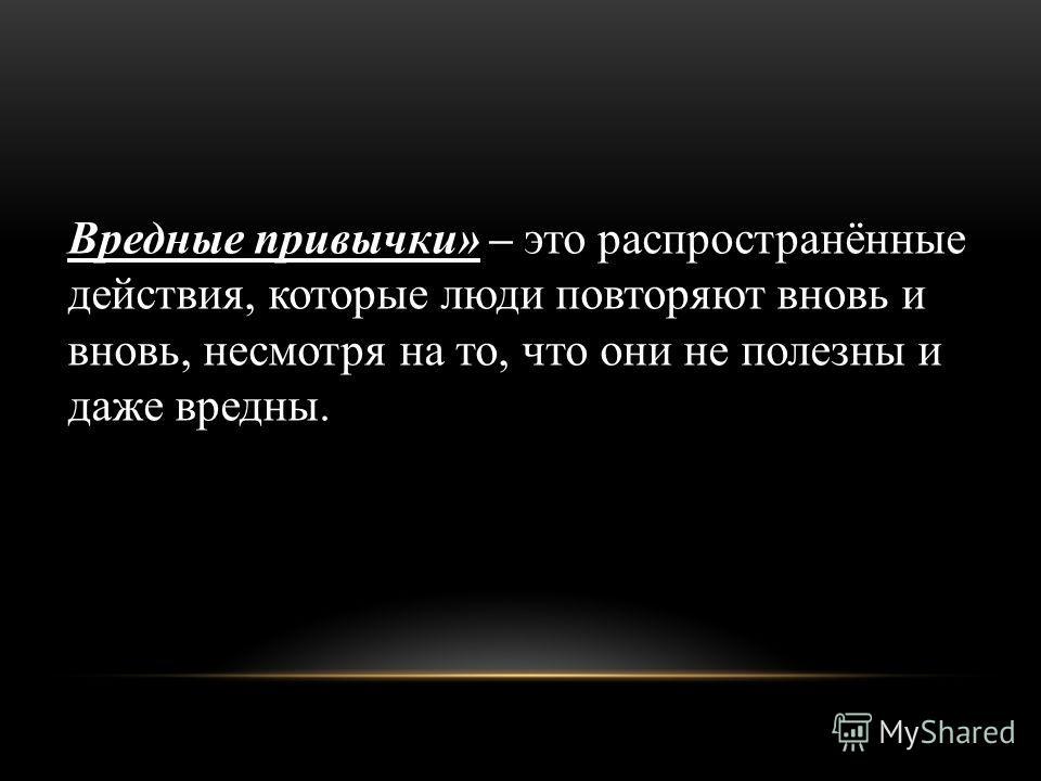 Вредные привычки» – это распространённые действия, которые люди повторяют вновь и вновь, несмотря на то, что они не полезны и даже вредны.
