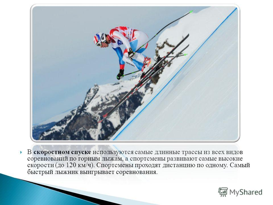 В скоростном спуске используются самые длинные трассы из всех видов соревнований по горным лыжам, а спортсмены развивают самые высокие скорости (до 120 км/ч). Спортсмены проходят дистанцию по одному. Самый быстрый лыжник выигрывает соревнования.