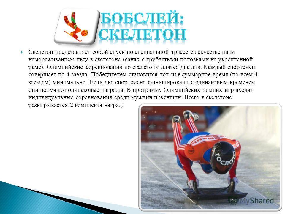Скелетон представляет собой спуск по специальной трассе с искусственным намораживанием льда в скелетоне (санях с трубчатыми полозьями на укрепленной раме). Олимпийские соревнования по скелетону длятся два дня. Каждый спортсмен совершает по 4 заезда.