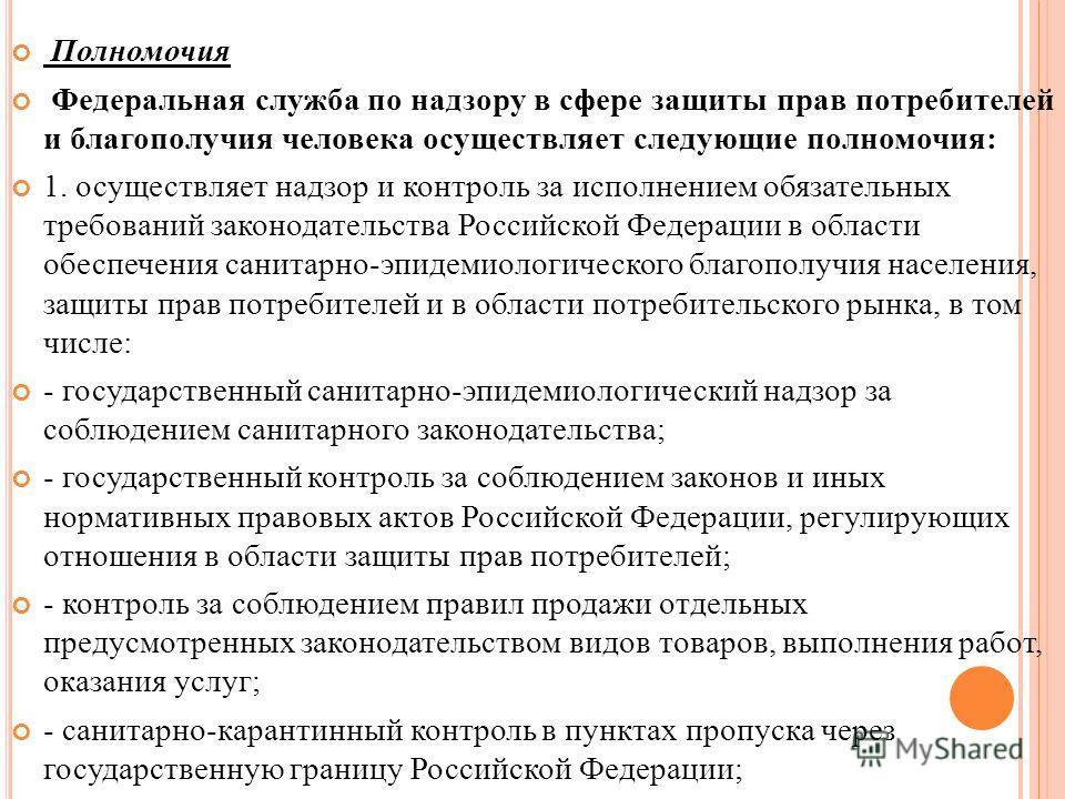 Полномочия Федеральная служба по надзору в сфере защиты прав потребителей и благополучия человека осуществляет следующие полномочия: 1. осуществляет надзор и контроль за исполнением обязательных требований законодательства Российской Федерации в обла