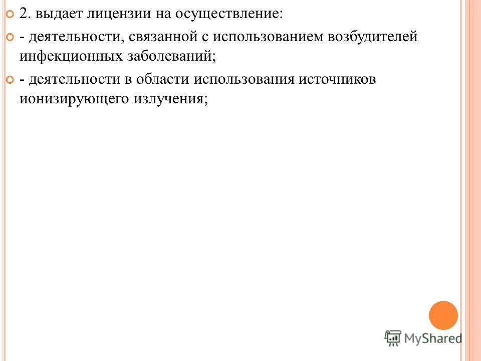 2. выдает лицензии на осуществление: - деятельности, связанной с использованием возбудителей инфекционных заболеваний; - деятельности в области использования источников ионизирующего излучения;