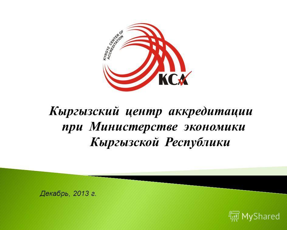 Декабрь, 2013 г. Кыргызский центр аккредитации при Министерстве экономики Кыргызской Республики